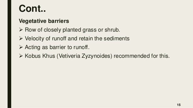 Cont.. Vegetative barriers  Row of closely planted grass or shrub.  Velocity of runoff and retain the sediments  Acting...