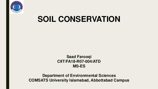 SOIL CONSERVATION Saad Farooqi CIIT/FA18-R07-004/ATD MS-ES Department of Environmental Sciences COMSATS University Islamab...