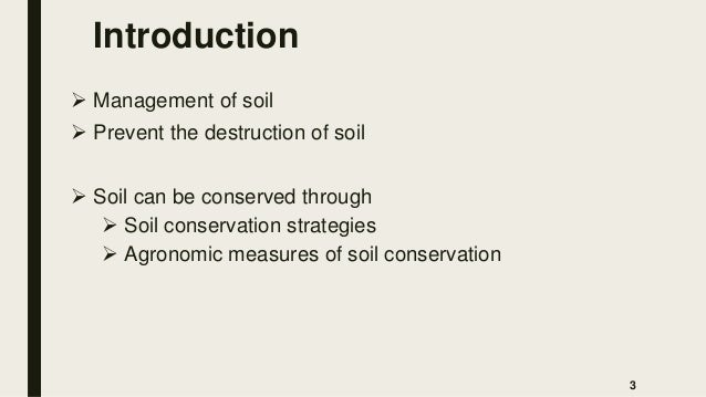 Introduction  Management of soil  Prevent the destruction of soil  Soil can be conserved through  Soil conservation st...