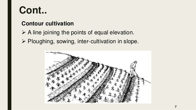 Cont.. Contour cultivation  A line joining the points of equal elevation.  Ploughing, sowing, inter-cultivation in slope...