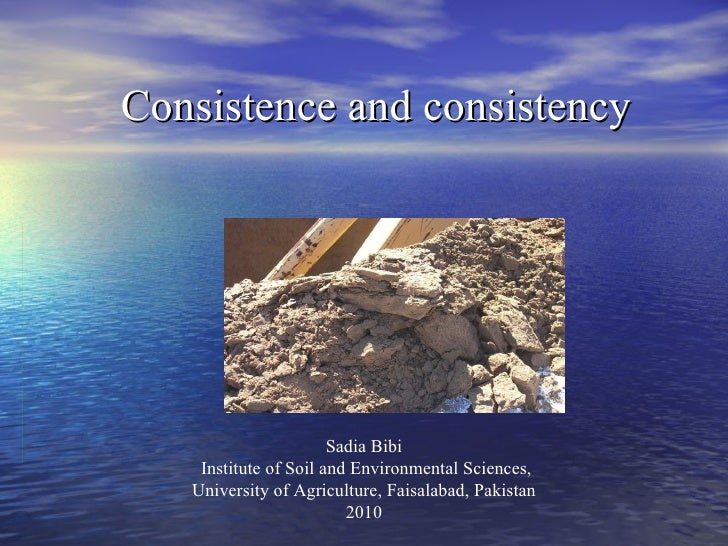 Consistence and consistency Sadia Bibi Institute of Soil and Environmental Sciences, University of Agriculture, Faisalabad...