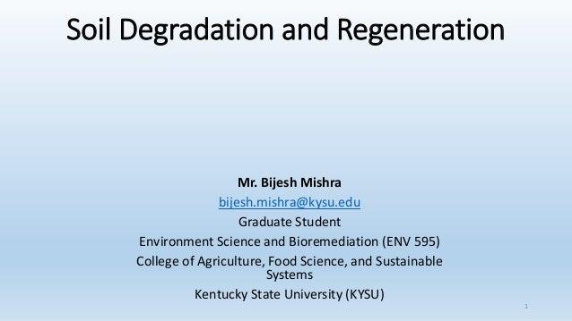 Soil Degradation and Regeneration Mr. Bijesh Mishra bijesh.mishra@kysu.edu Graduate Student Environment Science and Biorem...