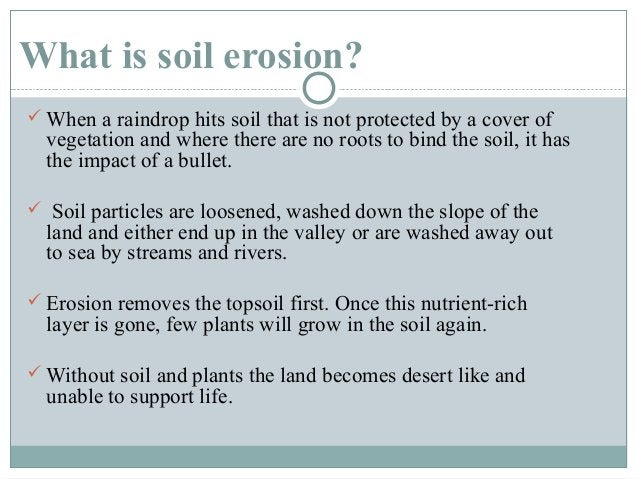 What is soil erosion?  When a raindrop hits soil that is not protected by a cover of  vegetation and where there are no r...