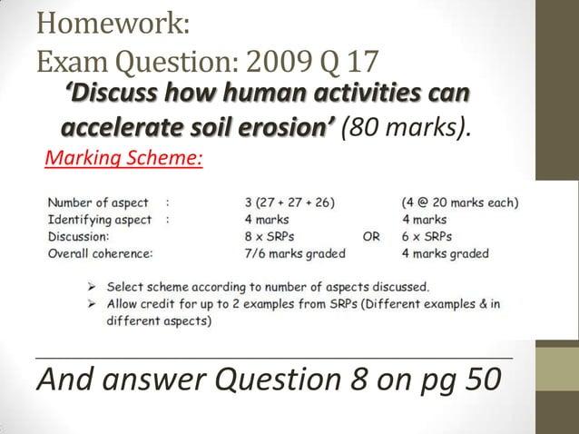 Homework: Exam Question: 2009 Q 17 'Discuss how human activities can accelerate soil erosion' (80 marks). Marking Scheme: ...