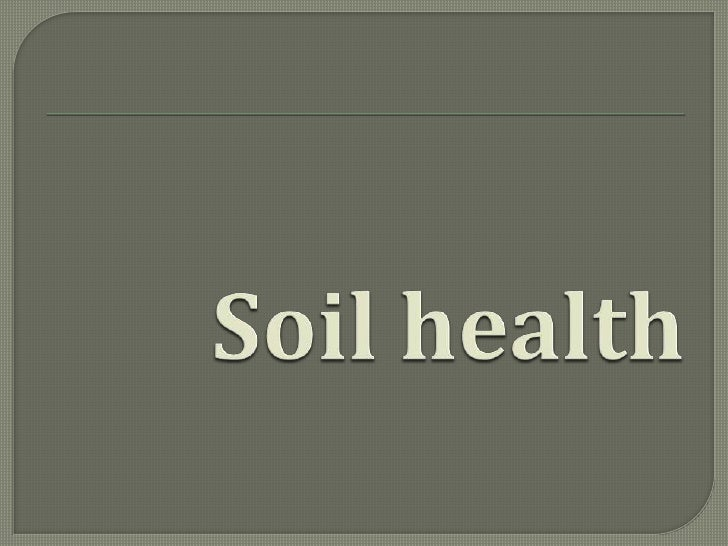Aspects of soil health  The term soil health is used to assess the  ability of a soil to: Sustain plant and animal produc...