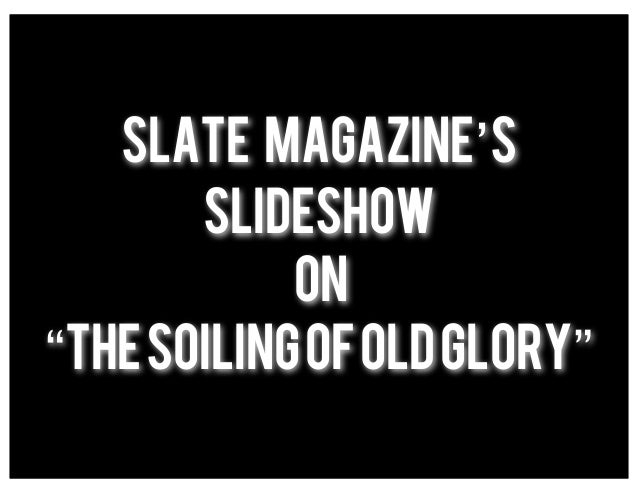 "Slate Magazine's       slideshow            on""The Soiling of Old Glory"""