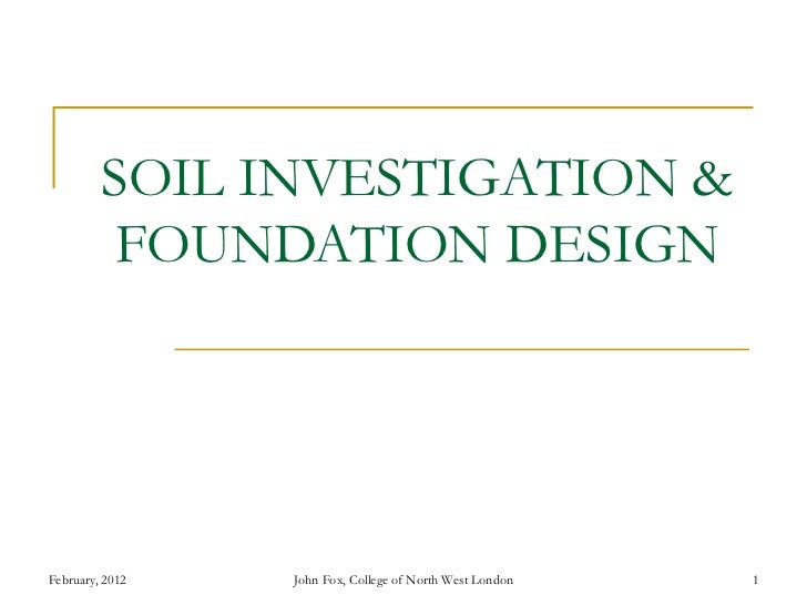SOIL INVESTIGATION &          FOUNDATION DESIGNFebruary, 2012   John Fox, College of North West London   1