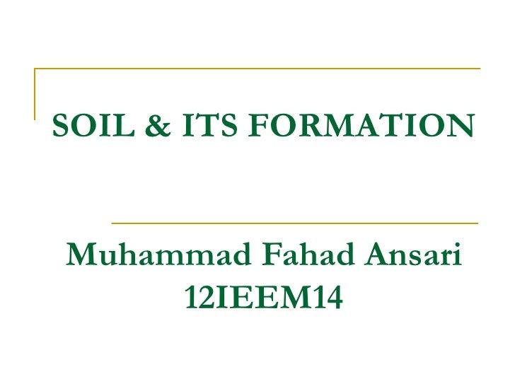 SOIL & ITS FORMATIONMuhammad Fahad Ansari     12IEEM14
