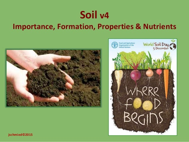 Soil v4 Importance, Formation, Properties & Nutrients jschmied©2015