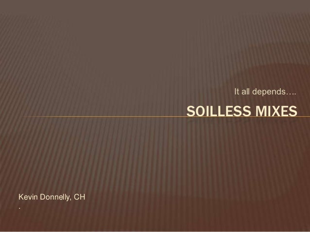 It all depends….                     SOILLESS MIXESKevin Donnelly, CH.