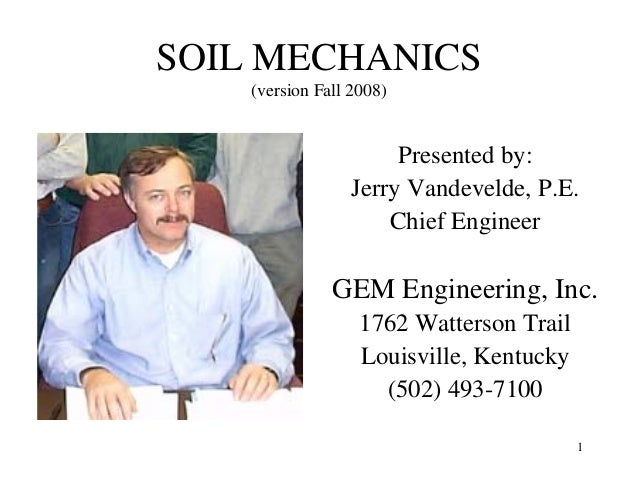 SOIL MECHANICS (version Fall 2008)  Presented by: Jerry Vandevelde, P.E. Chief Engineer  GEM Engineering, Inc. 1762 Watter...