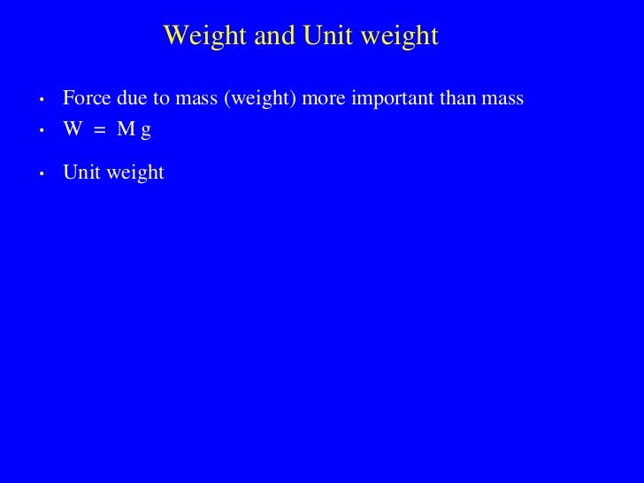 Weight and Unit weight  •   Force due to mass (weight) more important than mass •   W = Mg  •   Unit weight