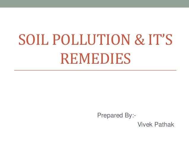SOIL POLLUTION & IT'S REMEDIES  Prepared By:Vivek Pathak