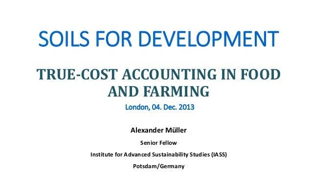 SOILS FOR DEVELOPMENT TRUE-COST ACCOUNTING IN FOOD AND FARMING London, 04. Dec. 2013 Alexander Müller Senior Fellow Instit...