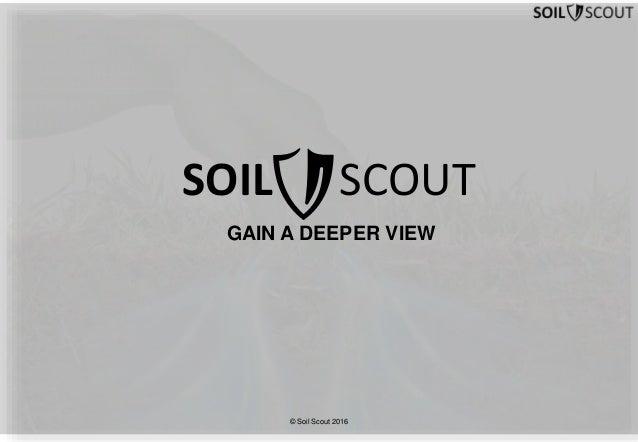 GAIN A DEEPER VIEW SOIL SCOUT © Soil Scout 2016