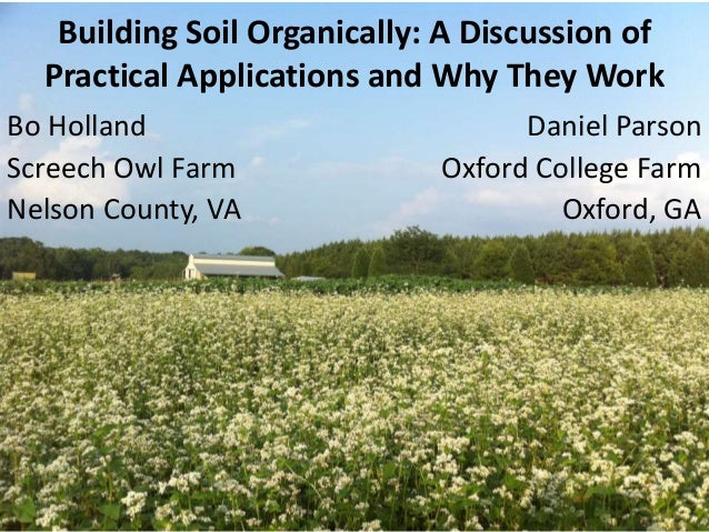 Building Soil Organically: A Discussion of Practical Applications and Why They Work Bo Holland Screech Owl Farm Nelson Cou...