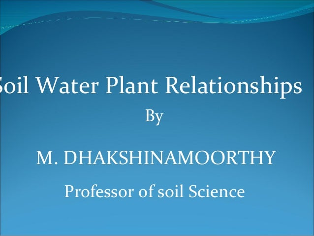 Soil Water Plant Relationships                  By    M. DHAKSHINAMOORTHY       Professor of soil Science