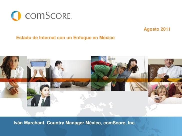Agosto 2011 Estado de Internet con un Enfoque en MéxicoIván Marchant, Country Manager México, comScore, Inc.