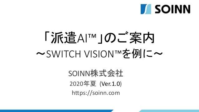 「派遣AI™」のご案内 ~SWITCH VISION™を例に~ SOINN株式会社 2020年夏 (Ver.1.0) https://soinn.com