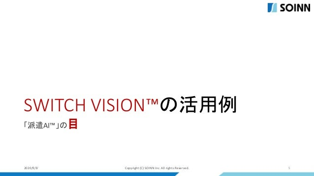SWITCH VISION™の活用例 「派遣AI™」の目 2020/9/8 Copyright (C) SOINN Inc. All rights Reserved. 5
