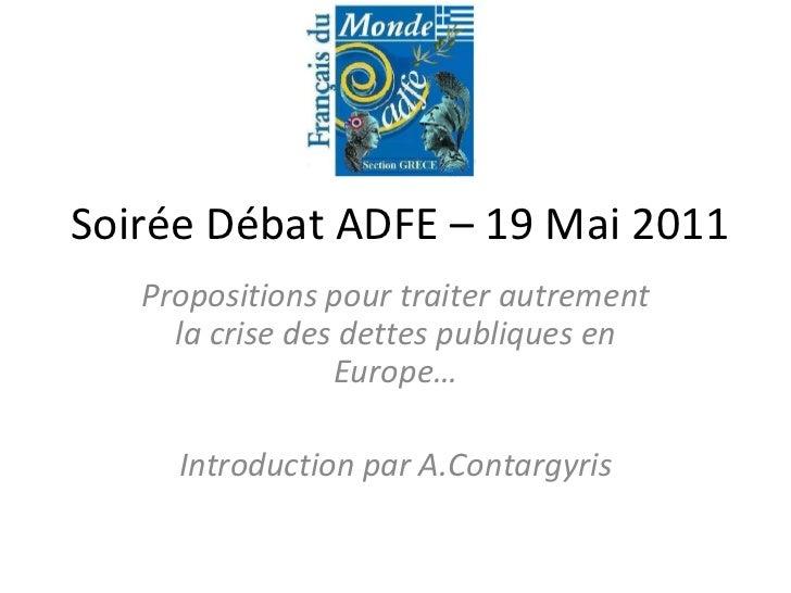 Soirée Débat ADFE – 19 Mai 2011 Propositions pour traiter autrement la crise des dettes publiques en Europe… Introduction ...