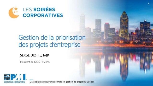 1 SERGE DIOTTE, MGP Président de ISIOS-PPM INC Gestion de la priorisation des projets d'entreprise