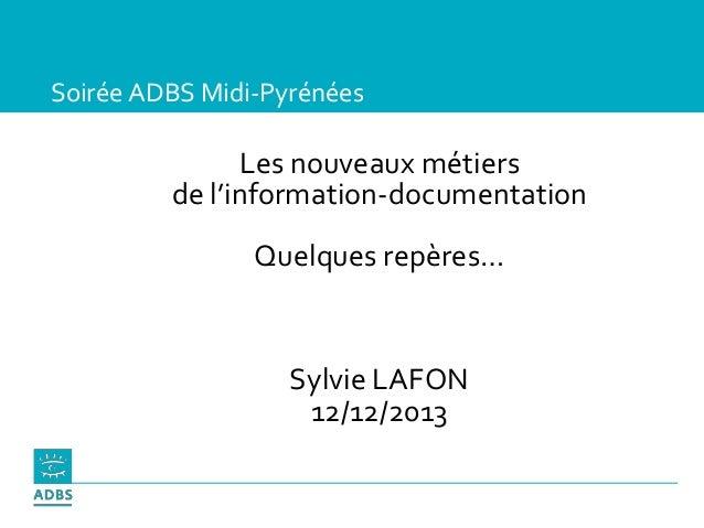 Soirée ADBS Midi-Pyrénées Les nouveaux métiers de l'information-documentation Quelques repères… Sylvie LAFON 12/12/2013
