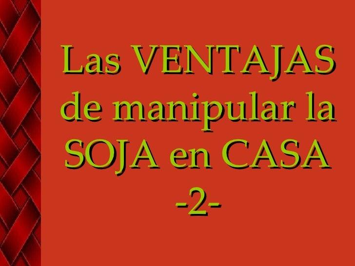 Las VENTAJASde manipular laSOJA en CASA      -2-