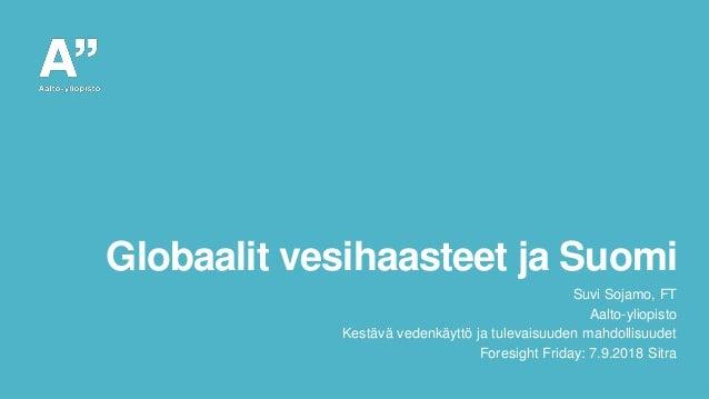 Globaalit vesihaasteet ja Suomi Suvi Sojamo, FT Aalto-yliopisto Kestävä vedenkäyttö ja tulevaisuuden mahdollisuudet Foresi...