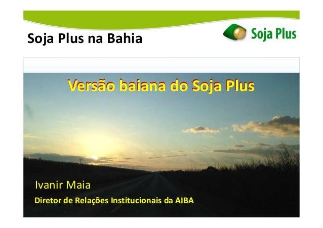 Soja Plus na Bahia Versão baiana do Soja Plus Ivanir Maia Diretor de Relações Institucionais da AIBA Versão baiana do Soja...