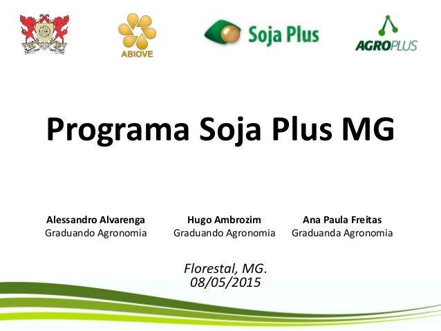 Programa Soja Plus MG Florestal, MG. 08/05/2015 Alessandro Alvarenga Graduando Agronomia Ana Paula Freitas Graduanda Agron...