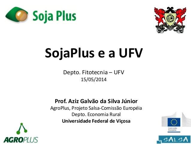 SojaPlus e a UFV Prof. Aziz Galvão da Silva Júnior AgroPlus, Projeto Salsa-Comissão Européia Depto. Economia Rural Univers...