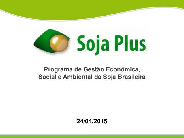 Programa de Gestão Econômica, Social e Ambiental da Soja Brasileira 24/04/2015