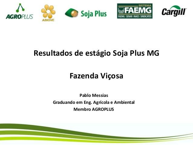 Resultados de estágio Soja Plus MG Fazenda Viçosa Pablo Messias Graduando em Eng. Agrícola e Ambiental Membro AGROPLUS
