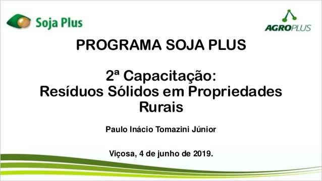 PROGRAMA SOJA PLUS 2ª Capacitação: Resíduos Sólidos em Propriedades Rurais Paulo Inácio Tomazini Júnior Viçosa, 4 de junho...