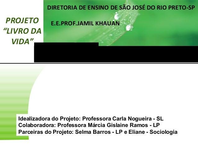 """DIRETORIA DE ENSINO DE SÃO JOSÉ DO RIO PRETO-SP  PROJETO """"LIVRO DA VIDA""""  E.E.PROF.JAMIL KHAUAN  Idealizadora do Projeto: ..."""