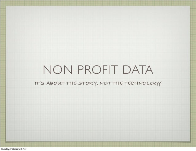 NON-PROFIT DATA IT'S ABOUT THE STORY, NOT THE TECHNOLOGY  Sunday, February 2, 14