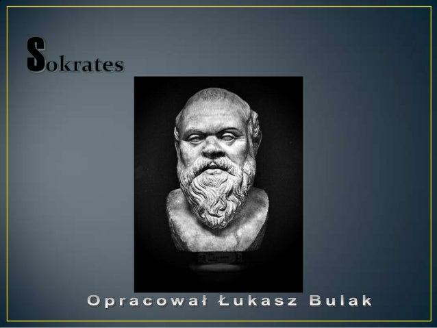• Urodził się w 469 roku p.n.e. w Atenach, gdzie zmarł w 399 roku p.n.e.• Sokrates był pierwszym z wielkiej trójki   filoz...