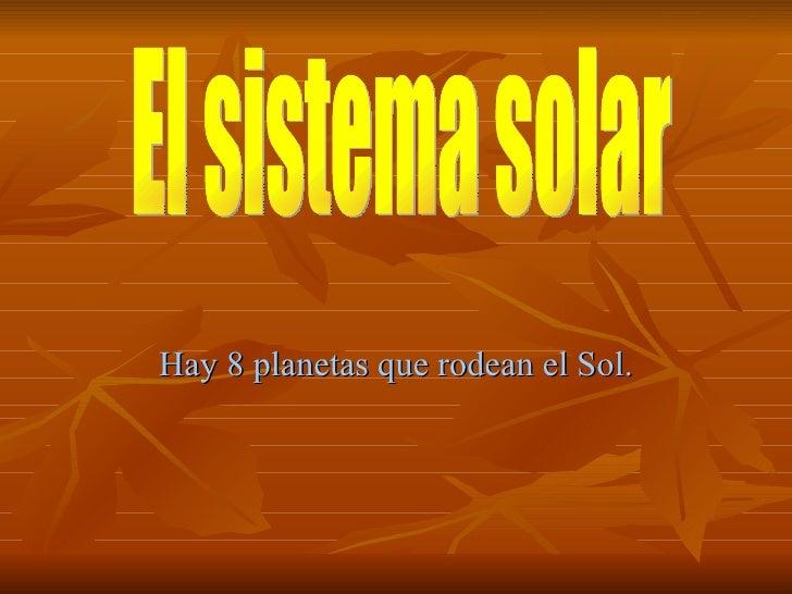 Hay 8 planetas que rodean el Sol. El sistema solar El sistema solar