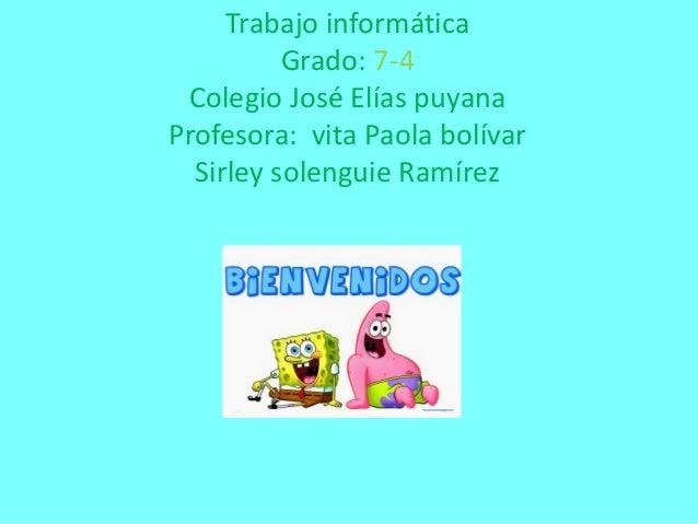 Trabajo informática Grado: 7-4 Colegio José Elías puyana Profesora: vita Paola bolívar Sirley solenguie Ramírez