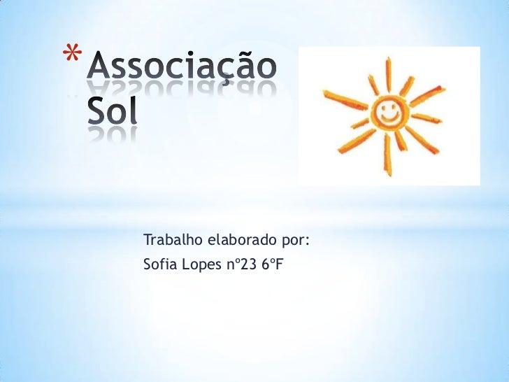 Associação Sol<br />Trabalho elaborado por:<br />Sofia Lopes nº23 6ºF<br />