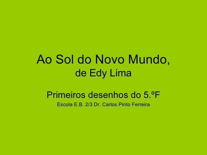 Ao Sol do Novo Mundo, de Edy Lima Primeiros desenhos do 5.ºF Escola E.B. 2/3 Dr. Carlos Pinto Ferreira