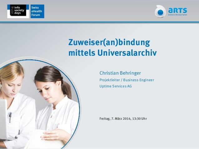 Zuweiser(an)bindung mittels Universalarchiv Christian Behringer Projektleiter / Business Engineer Uptime Services AG Freit...