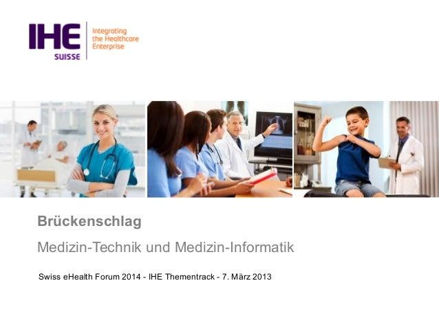Brückenschlag Medizin-Technik und Medizin-Informatik Swiss eHealth Forum 2014 - IHE Thementrack - 7. März 2013