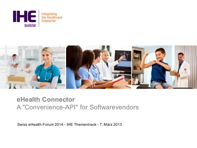 """eHealth Connector A """"Convenience-API"""" for Softwarevendors Swiss eHealth Forum 2014 - IHE Thementrack - 7. März 2013"""