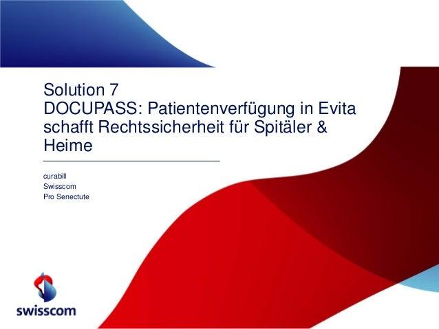 Solution 7 DOCUPASS: Patientenverfügung in Evita schafft Rechtssicherheit für Spitäler & Heime curabill Swisscom Pro Senec...