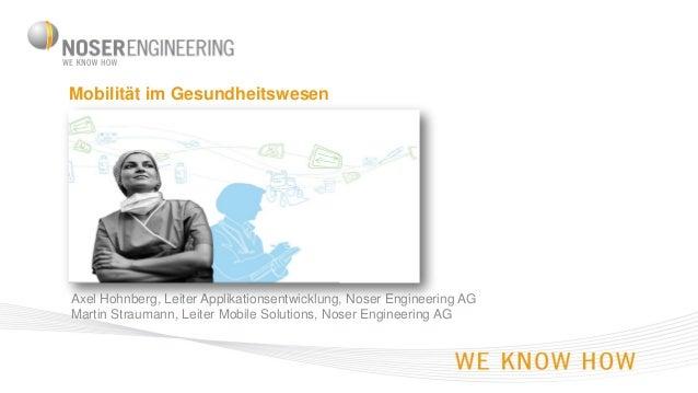 Mobilität im Gesundheitswesen  Axel Hohnberg, Leiter Applikationsentwicklung, Noser Engineering AG Martin Straumann, Leite...