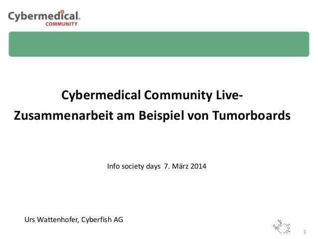 Cybermedical Community LiveZusammenarbeit am Beispiel von Tumorboards  Info society days 7. März 2014  Urs Wattenhofer, Cy...