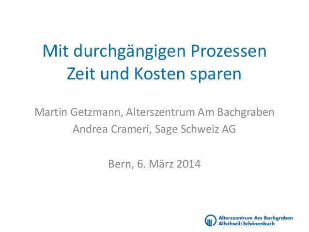 Mit durchgängigen Prozessen Zeit und Kosten sparen Martin Getzmann, Alterszentrum Am Bachgraben Andrea Crameri, Sage Schwe...