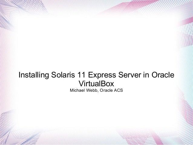 Installing Solaris 11 Express Server in Oracle VirtualBox Michael Webb, Oracle ACS